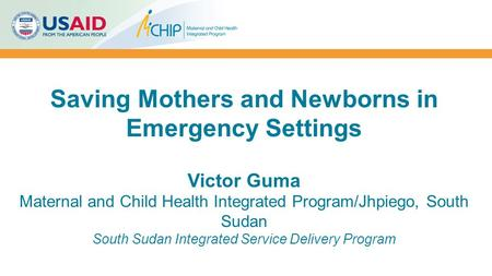 Saving Mothers and Newborns in Emergency Settings Victor Guma Maternal and Child Health Integrated Program/Jhpiego, South Sudan South Sudan Integrated.