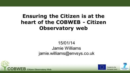 Ensuring the Citizen is at the heart of the COBWEB - Citizen Observatory web 15/01/14 Jamie Williams
