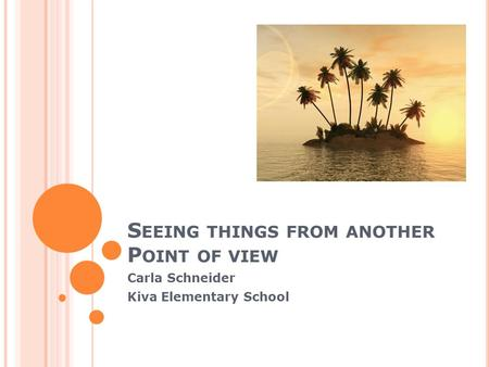S EEING THINGS FROM ANOTHER P OINT OF VIEW Carla Schneider Kiva Elementary School.