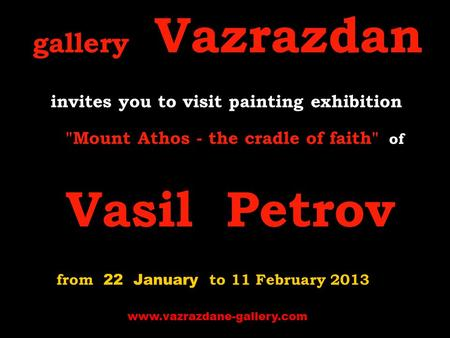 Gallery Vazrazdan invites you to visit p ainting exhibition Mount Athos - the cradle of faith of Vasil Petrov from 22 January to 11 February 2013 www.vazrazdane-gallery.com.
