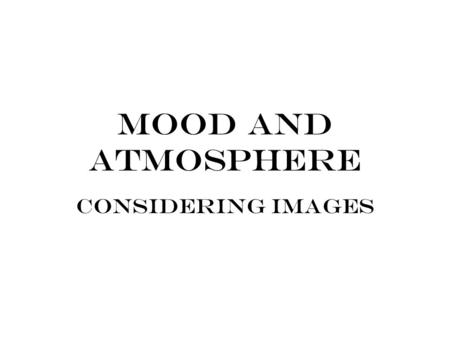 Mood and Atmosphere Considering Images. MOOD: The atmosphere that pervades a literary work with the intention of evoking a certain emotion or feeling.