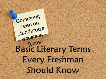 Basic Literary Terms Every Freshman Should Know Commonly seen on standardize d tests in Texas.