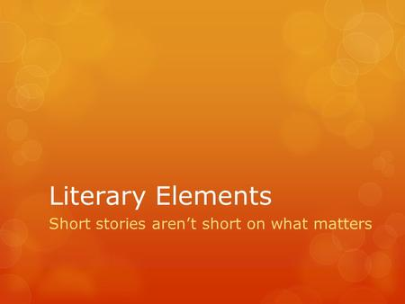 Literary Elements Short stories aren't short on what matters.