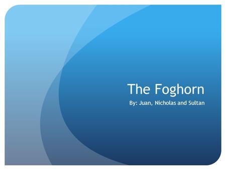 The Foghorn By: Juan, Nicholas and Sultan. Introduction The name of this story is The Foghorn. Written by: Ray Bradbury and was written in 1951. Characters: