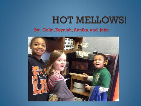 HOT MELLOWS! By: Colin, Keyniah, Annika, and John.
