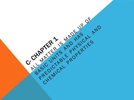 C- CHAPTER 1 ALL MATTER IS MADE UP OF BASIC UNITS AND HAS PREDICTABLE PHYSICAL AND CHEMICAL PROPERTIES.