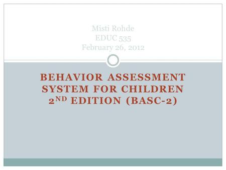 BEHAVIOR ASSESSMENT SYSTEM FOR CHILDREN 2 ND EDITION (BASC-2) Misti Rohde EDUC 535 February 26, 2012.