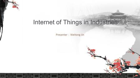 Presenter : Weitong Jin Internet of Things in Industries.