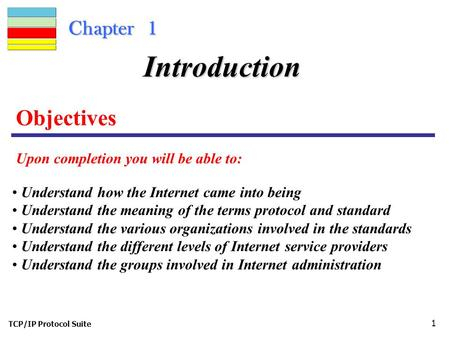 TCP/IP Protocol Suite 1 Chapter 1 Objectives Upon completion you will be able to: Introduction Understand how the Internet came into being Understand the.