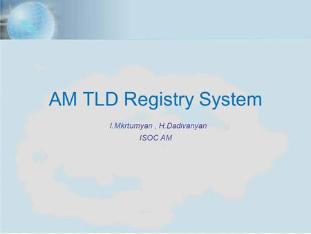 ISOC Annual Meeting, Yerevan, Nov. 7, 2012 1 AM TLD Registry System I.Mkrtumyan, H.Dadivanyan ISOC AM.