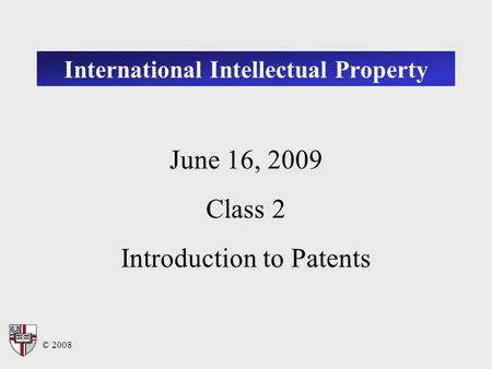 © 2008 International Intellectual Property June 16, 2009 Class 2 Introduction to Patents.