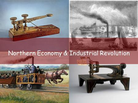 Northern Economy & Industrial Revolution. Industrial Revolution –Period of rapid growth using machines for manufacturing & production –Started in the.