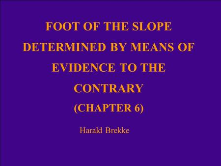 FOOT OF THE SLOPE DETERMINED BY MEANS OF EVIDENCE TO THE CONTRARY (CHAPTER 6) Harald Brekke.