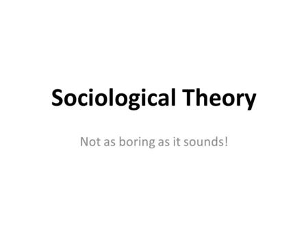 Sociological Theory Not as boring as it sounds!.