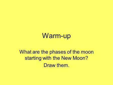 Warm-up What are the phases of the moon starting with the New Moon? Draw them.