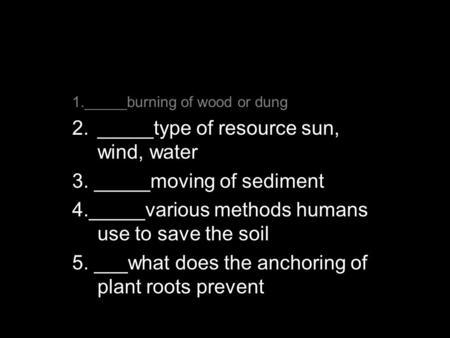 Do Now Alt Energy Sources 1._____burning of wood or dung 2._____type of resource sun, wind, water 3. _____moving of sediment 4._____various methods humans.