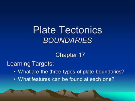 Plate Tectonics BOUNDARIES Chapter 17 Learning Targets: What are the three types of plate boundaries? What features can be found at each one?