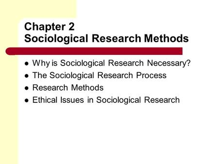 Chapter 2 Sociological Research Methods Why is Sociological Research Necessary? The Sociological Research Process Research Methods Ethical Issues in Sociological.