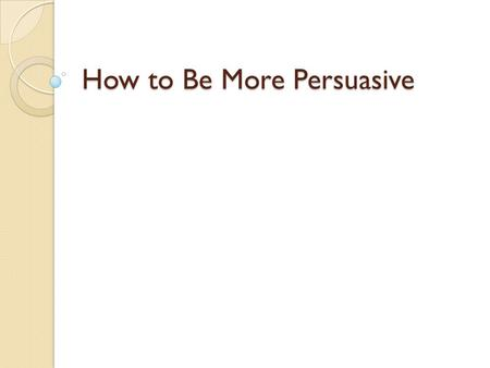How to Be More Persuasive. Credibility A speaker is more persuasive when he is perceived as credible. We trust people who reveal their own personal failings.