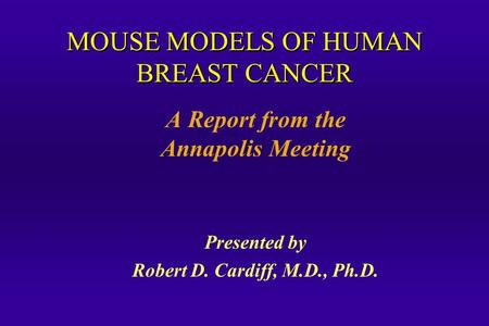MOUSE MODELS OF HUMAN BREAST CANCER A Report from the Annapolis Meeting Presented by Robert D. Cardiff, M.D., Ph.D.