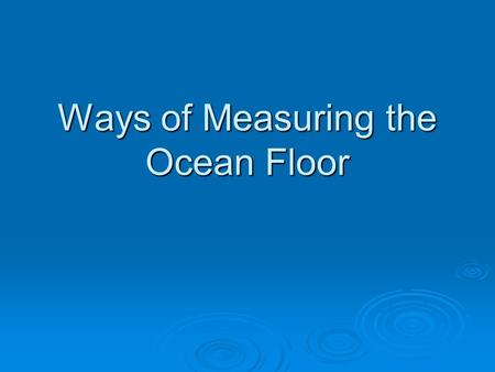 Ways of Measuring the Ocean Floor. Ways of measuring the ocean floor  Knowing the shape and depth of the ocean floor are very important for navigation.