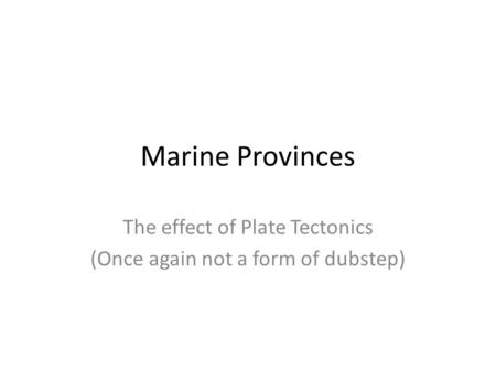 Marine Provinces The effect of Plate Tectonics (Once again not a form of dubstep)