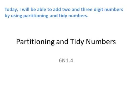 Partitioning and Tidy Numbers 6N1.4 Today, I will be able to add two and three digit numbers by using partitioning and tidy numbers.