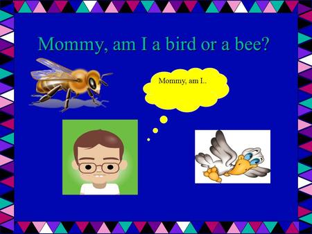 Mommy, am I a bird or a bee? Mommy, am I... Huh?? Are you a bird or a bee? What do you mean? Who told you, you were a bird or a bee? Mommy, today I overheard.