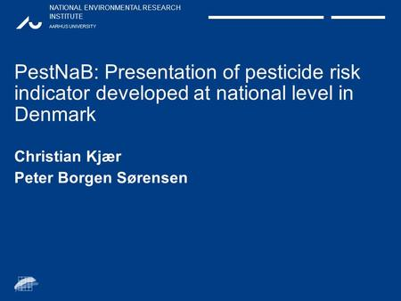 NATIONAL ENVIRONMENTAL RESEARCH INSTITUTE AARHUS UNIVERSITY PestNaB: Presentation of pesticide risk indicator developed at national level in Denmark Christian.