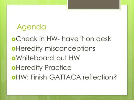 Agenda  Check in HW- have it on desk  Heredity misconceptions  Whiteboard out HW  Heredity Practice  HW: Finish GATTACA reflection?