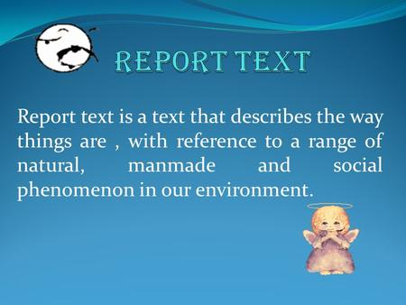 Report text is a text that describes the way things are, with reference to a range of natural, manmade and social phenomenon in our environment.