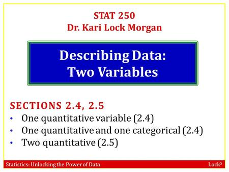 Statistics: Unlocking the Power of Data Lock 5 STAT 250 Dr. Kari Lock Morgan Describing Data: Two Variables SECTIONS 2.4, 2.5 One quantitative variable.