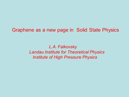 Graphene as a new page in Solid State Physics L.A. Falkovsky Landau Institute for Theoretical Physics Institute of High Pressure Physics.