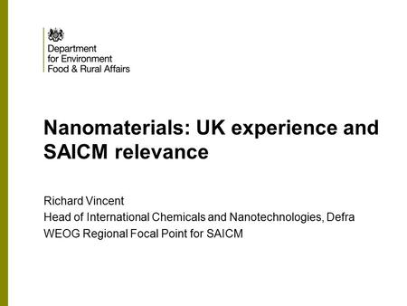Nanomaterials: UK experience and SAICM relevance Richard Vincent Head of International Chemicals and Nanotechnologies, Defra WEOG Regional Focal Point.