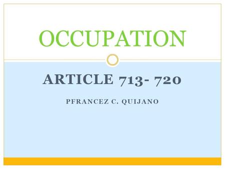 ARTICLE 713- 720 PFRANCEZ C. QUIJANO OCCUPATION. THINGS APPROPRIABLE BY NATURE WHICH ARE WITHOUT AN OWNER, SUCH AS ANIMALS THAT ARE THE OBJECT OF HUNTING.