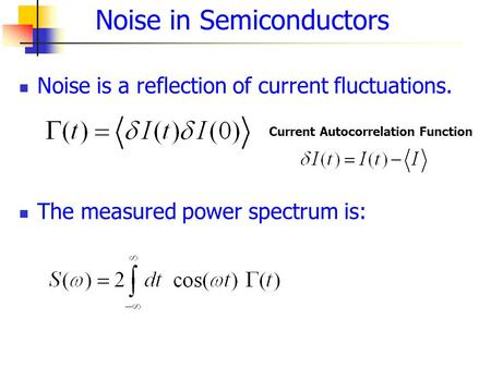 Noise is a reflection of current fluctuations. The measured power spectrum is: Noise in Semiconductors Current Autocorrelation Function.