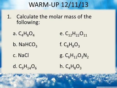 1.Calculate the molar mass of the following: a. C 4 H 8 O 4 e. C 12 H 22 O 11 b. NaHCO 3 f. C 8 H 8 O 3 c. NaClg. C 6 H 12 O 3 N 2 d. C 9 H 14 O 6 h. C.