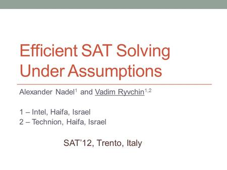 Efficient SAT Solving Under Assumptions Alexander Nadel 1 and Vadim Ryvchin 1,2 1 – Intel, Haifa, Israel 2 – Technion, Haifa, Israel SAT'12, Trento, Italy.