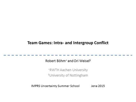 Team Games: Intra- and Intergroup Conflict Robert Böhm + and Ori Weisel § + RWTH Aachen University § University of Nottingham IMPRS Uncertainty Summer.