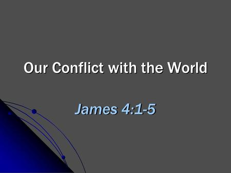 Our Conflict with the World James 4:1-5. 2 Conflict is Inevitable James 4:4 Opposing ideas, Heb. 11:13-16 Opposing values, Matt. 6:19-21 Opposing goals,