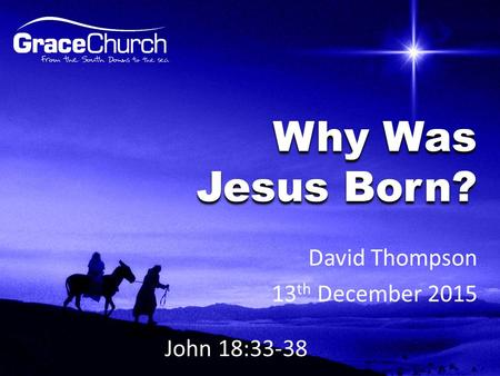 David Thompson 13 th December 2015 Why Was Jesus Born? John 18:33-38.