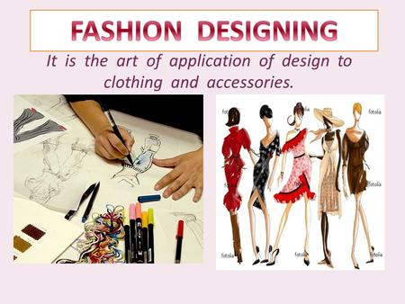 It is the art of application of design to clothing and accessories.
