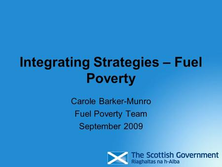 Integrating Strategies – Fuel Poverty Carole Barker-Munro Fuel Poverty Team September 2009.