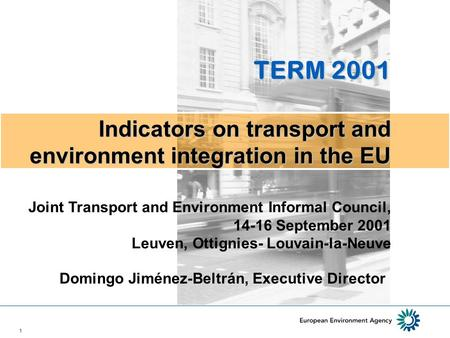 1 Domingo Jiménez-Beltrán, Executive Director TERM 2001 Indicators on transport and environment integration in the EU Joint Transport and Environment Informal.