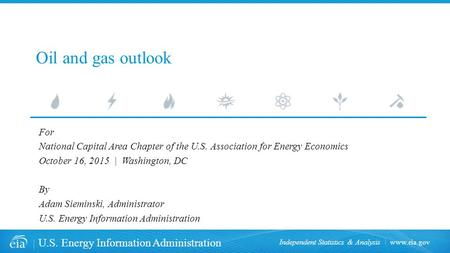 Www.eia.gov U.S. Energy Information Administration Independent Statistics & Analysis Oil and gas outlook For National Capital Area Chapter of the U.S.