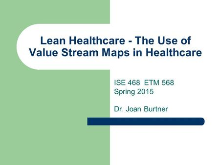 Lean Healthcare - The Use of Value Stream Maps in Healthcare ISE 468 ETM 568 Spring 2015 Dr. Joan Burtner.