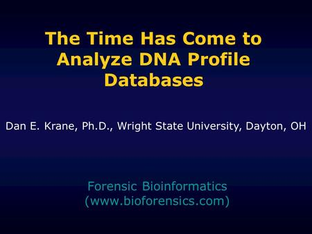 The Time Has Come to Analyze DNA Profile Databases Forensic Bioinformatics (www.bioforensics.com) Dan E. Krane, Ph.D., Wright State University, Dayton,