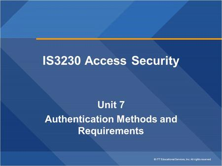 © ITT Educational Services, Inc. All rights reserved. IS3230 Access Security Unit 7 Authentication Methods and Requirements.
