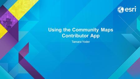 Using the Community Maps Contributor App Tamara Yoder.