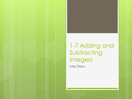 1-7 Adding and Subtracting Integers Miss Tilton. 1-7 Adding Integers zero  Adding zero does not change an integer :  Zero property  Examples:  – 12.